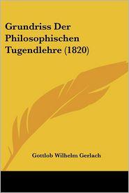 Grundriss Der Philosophischen Tugendlehre (1820) - Gottlob Wilhelm Gerlach