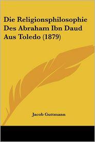 Die Religionsphilosophie Des Abraham Ibn Daud Aus Toledo (1879) - Jacob Guttmann