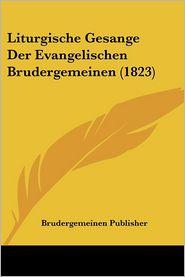 Liturgische Gesange Der Evangelischen Brudergemeinen (1823) - Brudergemeinen Publisher