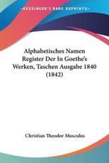 Alphabetisches Namen Register Der in Goethe's Werken, Taschen Ausgabe 1840 (1842) - Christian Theodor Musculus