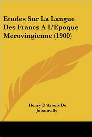 Etudes Sur La Langue Des Francs A L'Epoque Merovingienne (1900) - Henry D'Arbois De Jubainville