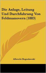 Die Anlage, Leitung Und Durchfuhrung Von Feldmanovern (1883) - Albrecht Boguslawski