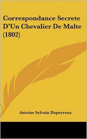 Correspondance Secrete D'Un Chevalier De Malte (1802) - Antoine Sylvain Dupeyroux