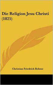 Die Religion Jesu Christi (1825) - Christian Friedrich Bohme