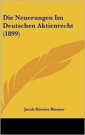 Die Neuerungen Im Deutschen Aktienrecht (1899) - Jacob Riesser Riesser