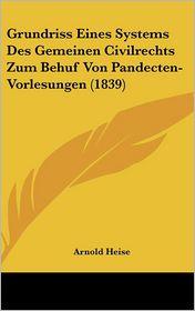 Grundriss Eines Systems Des Gemeinen Civilrechts Zum Behuf Von Pandecten-Vorlesungen (1839) - Arnold Heise