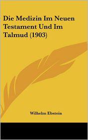 Die Medizin Im Neuen Testament Und Im Talmud (1903) - Wilhelm Ebstein