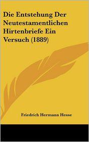 Die Entstehung Der Neutestamentlichen Hirtenbriefe Ein Versuch (1889) - Friedrich Hermann Hesse