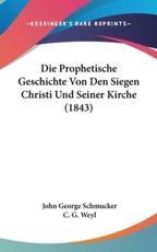 Die Prophetische Geschichte Von Den Siegen Christi Und Seiner Kirche (1843) - John George Schmucker