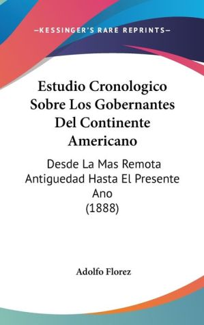 Estudio Cronologico Sobre Los Gobernantes Del Continente Americano - Adolfo Florez