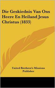 Die Geskiednis Van Ons Heere En Heiland Jesus Christus (1833) - United Brethren's Missions Publisher