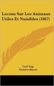 Lecons Sur Les Animaux Utiles Et Nuisibles (1867) - Carl Vogt, Gustave Bayvet (Translator)