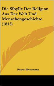 Die Sibylle Der Religion Aus Der Welt Und Menschengeschichte (1813) - Rupert Kornmann
