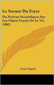 Le Savant Du Foyer - Louis Figuier