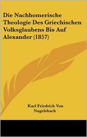 Die Nachhomerische Theologie Des Griechischen Volksglaubens Bis Auf Alexander (1857) - Karl Friedrich Von Nagelsbach