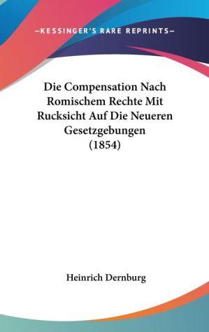 Die Compensation Nach Romischem Rechte Mit Rucksicht Auf Die Neueren Gesetzgebungen (1854) - Heinrich Dernburg