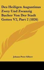 Des Heiligen Augustinus Zwey Und Zwanzig Bucher Von Der Stadt Gottes V2, Part 2 (1826) - Johann Peter Silbert