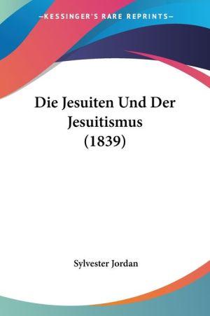 Die Jesuiten Und Der Jesuitismus (1839) - Sylvester Jordan