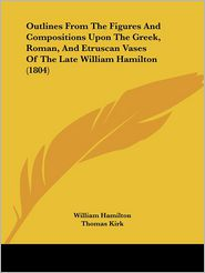 Outlines From The Figures And Compositions Upon The Greek, Roman, And Etruscan Vases Of The Late William Hamilton (1804) - William Hamilton