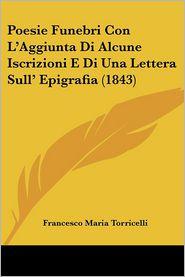 Poesie Funebri Con L'Aggiunta Di Alcune Iscrizioni E Di Una Lettera Sull' Epigrafia (1843) - Francesco Maria Torricelli