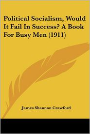Political Socialism, Would It Fail In Success? A Book For Busy Men (1911) - James Shannon Crawford