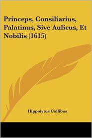 Princeps, Consiliarius, Palatinus, Sive Aulicus, Et Nobilis (1615) - Hippolytus Collibus