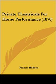 Private Theatricals For Home Performance (1870) - Francis Hudson (Editor)