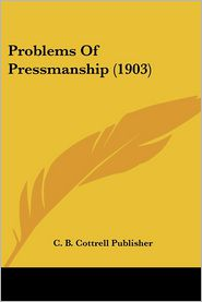 Problems Of Pressmanship (1903) - C. B. Cottrell Publisher