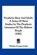 Prophetic Ideas and Ideals: A Series of Short Studies in the Prophetic Literature of the Hebrew People (1902)