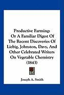 Productive Farming: Or a Familiar Digest of the Recent Discoveries of Liebig, Johnston, Davy, and Other Celebrated Writers on Vegetable Ch