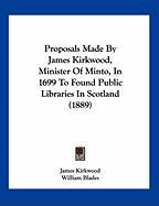 Proposals Made by James Kirkwood, Minister of Minto, in 1699 to Found Public Libraries in Scotland (1889)
