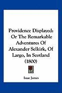 Providence Displayed: Or the Remarkable Adventures of Alexander Selkirk, of Largo, in Scotland (1800)
