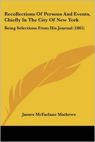 Recollections Of Persons And Events, Chiefly In The City Of New York - James Mcfarlane Mathews