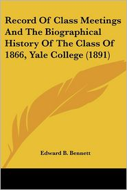 Record Of Class Meetings And The Biographical History Of The Class Of 1866, Yale College (1891) - Edward B. Bennett