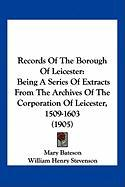 Records of the Borough of Leicester: Being a Series of Extracts from the Archives of the Corporation of Leicester, 1509-1603 (1905)