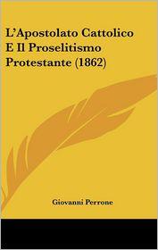 L'Apostolato Cattolico E Il Proselitismo Protestante (1862) - Giovanni Perrone