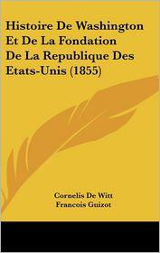 Histoire De Washington Et De La Fondation De La Republique Des Etats-Unis (1855) - Cornelis De Witt, Francois Pierre Guilaume Guizot