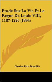 Etude Sur La Vie Et Le Regne De Louis Viii, 1187-1226 (1894) - Charles Petit Dutaillis