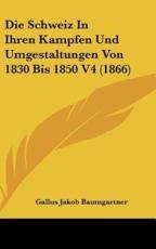 Die Schweiz in Ihren Kampfen Und Umgestaltungen Von 1830 Bis 1850 V4 (1866) - Gallus Jakob Baumgartner