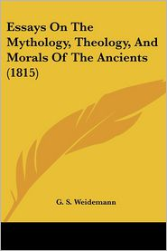 Essays On The Mythology, Theology, And Morals Of The Ancients (1815) - G.S. Weidemann