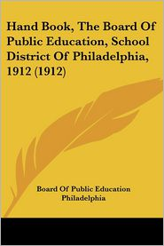 Hand Book, The Board Of Public Education, School District Of Philadelphia, 1912 (1912) - Board Of Public Education Philadelphia