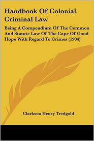 Handbook Of Colonial Criminal Law - Clarkson Henry Tredgold