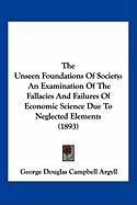 The Unseen Foundations of Society: An Examination of the Fallacies and Failures of Economic Science Due to Neglected Elements (1893)