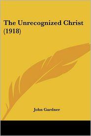 The Unrecognized Christ (1918) - John Gardner