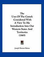 The Uses of the Camel: Considered with a View to His Introduction Into Our Western States and Territories (1865)