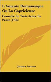 L'Amante Romanesque Ou La Capricieuse - Jacques Autreau