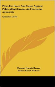 Pleas For Peace And Union Against Political Intolerance And Sectional Animosity - Thomas Francis Bayard