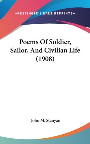 Poems Of Soldier, Sailor, And Civilian Life (1908) - John M. Stanyan