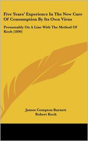 Five Years' Experience In The New Cure Of Consumption By Its Own Virus - James Compton Burnett