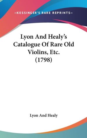 Lyon And Healy's Catalogue Of Rare Old Violins, Etc. (1798) - Lyon And Healy